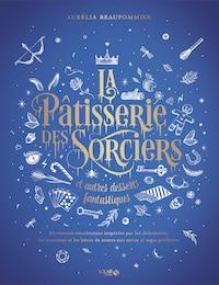 La Pâtisserie des sorciers et autres desserts fantastiques - livre de cuisine - la cerise sur le maillot